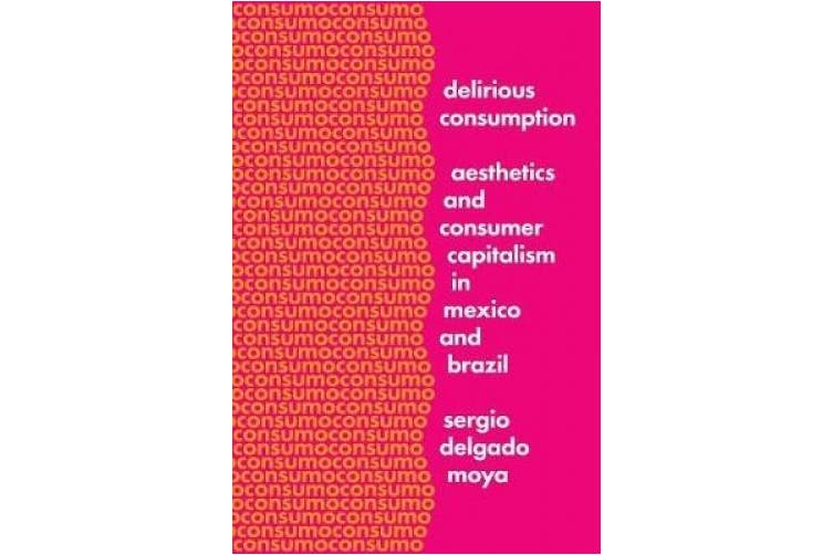 Delirious Consumption: Aesthetics and Consumer Capitalism in Mexico and Brazil (Border Hispanisms)