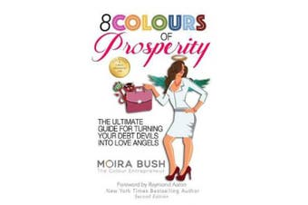 8 Colours of Prosperity: The Ultimate Guide for Turning Your Debt Devils Into Love Angels