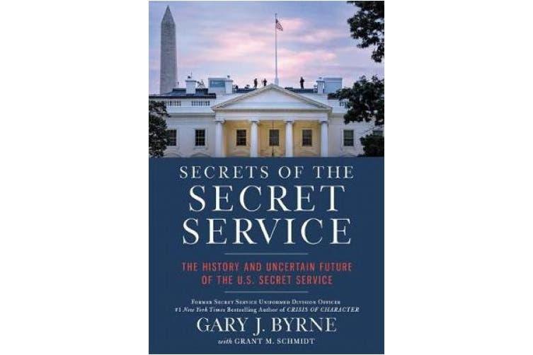 Secrets of the Secret Service: The History and Uncertain Future of the U.S. Secret Service