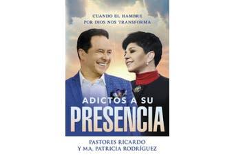 Adictos a Su Presencia / Addicted to His Presence: Cuando El Hambre Por Dios Nos Transforma [Spanish]