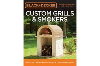 Black & Decker Custom Grills & Smokers: Build Your Own Backyard Cooking & Tailgating Equipment (Black & Decker)