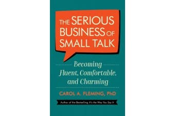 The Serious Business of Small Talk: Becoming Fluent, Comfortable, and Charming