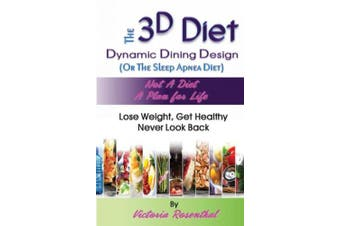 The 3D Diet: Dynamic Dining Design (Or The Sleep Apnea Diet) NOT a Diet a Plan for Life, Lose Weight, Get Healthy, Never Look Back