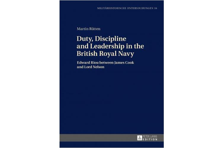 Duty, Discipline and Leadership in the British Royal Navy: Edward Riou between James Cook and Lord Nelson (Militaerhistorische Untersuchungen)