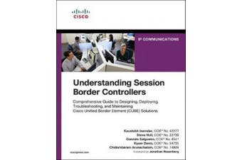 Understanding Session Border Controllers: Comprehensive Guide to Designing, Deploying, Troubleshooting, and Maintaining Cisco Unified Border Element (CU