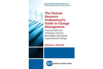 The Human Resource Professional's Guide to Change Management: Practical Tools and Techniques to Enact Meaningful and Lasting Organizational Change