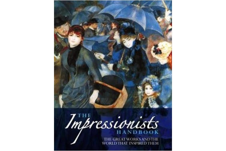 The Impressionists Handbook: The Greatest Works and the World That Inspired Them
