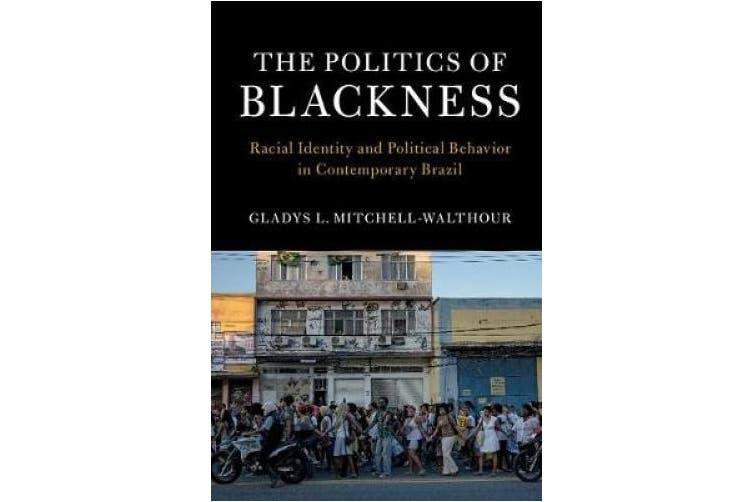 The Politics of Blackness: Racial Identity and Political Behavior in Contemporary Brazil (Cambridge Studies in Stratification Economics: Economics and Social Identity)