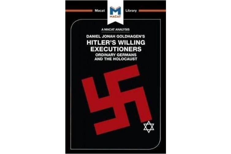 An Analysis of Daniel Jonah Goldhagen's Hitler's Willing Executioners: Ordinary Germans and the Holocaust (The Macat Library)