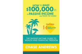How to Make $100,000 Per Year in Passive Income and Travel the World: The Passive Income Guide to Wealth and Financial Freedom - Features 14 Proven Passive Income Strategies and How to Use Them to Make $100k Per Year