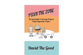 Push the Zone: The Good Guide to Growing Tropical Plants Beyond the Tropics (Good Guide to Gardening)