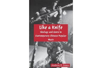 Like a Knife: Ideology and Genre in Contemporary Chinese Popular Music (Cornell East Asia Series Number 57)