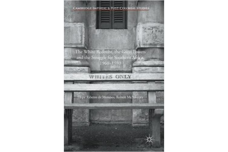 The White Redoubt, the Great Powers and the Struggle for Southern Africa, 1960-1980 (Cambridge Imperial and Post-Colonial Studies Series)