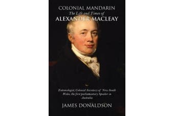 Colonial Mandarin:: The Life and Times of Alexander Macleay