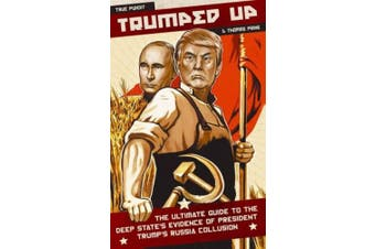 Trumped Up: The Ultimate Guide to the Deep State's Evidence of President Trump's Russia Collusion