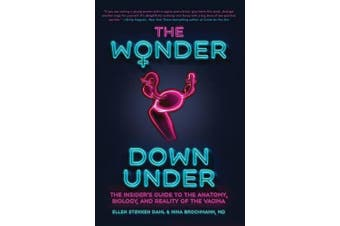 The Wonder Down Under: The Insider's Guide to the Anatomy, Biology, and Reality of the Vagina
