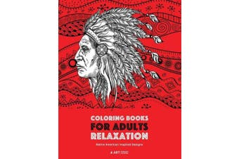 Coloring Books for Adults Relaxation: Native American Inspired Designs: Stress Relieving Patterns for Relaxation; Owls, Eagles, Wolves, Buffalo, Totems, Indian Headdresses, & Skulls; Artwork Inspired by Native American Culture