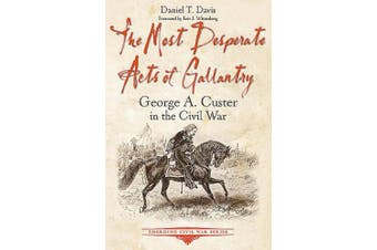 The Most Desperate Acts of Gallantry: George A. Custer in the Civil War (Emerging Civil War Series)