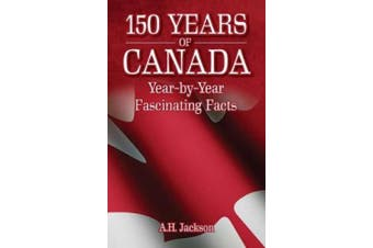 150 Years of Canada: Year-by-Year Fascinating Facts
