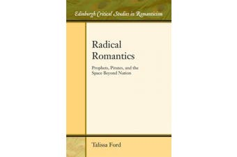 Radical Romantics: Prophets, Pirates, and the Space Beyond Nation (Edinburgh Critical Studies in Romanticism)