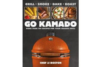Go Kamado: More Than 100 Recipes for Your Ceramic Grill
