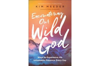 Encountering Our Wild God: Ways to Experience His Untamable Presence Every Day