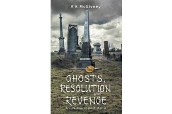 Ghosts, Resolution and Revenge: A Collection of Short Stories