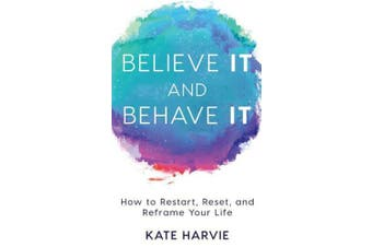 Believe It and Behave It: How to Restart, Reset, and Reframe Your Life