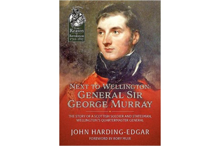 Next to Wellington. General Sir George Murray: The Story of a Scottish Soldier and Statesman, Wellington's Quartermaster General (From Reason to Revolution)