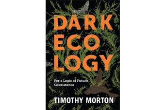Dark Ecology: For a Logic of Future Coexistence (The Wellek Library Lectures)