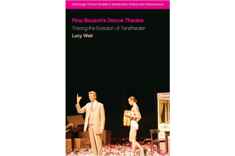 Pina Bausch's Dance Theatre: Tracing the Evolution of Tanztheater (Edinburgh Critical Studies in Modernism, Drama and Performance)
