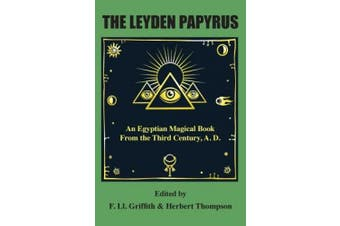 The Leyden Papyrus: An Egyptian Magical Book From the Third Century, A.D.