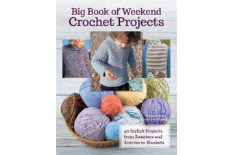 Big Book of Weekend Crochet Projects: 40 Stylish Projects from Sweaters and Scarves to Blankets