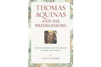 Thomas Aquinas and His Predecessors: The Philosophers and the Church Fathers in His Works