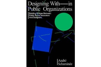 Designing With and Within Public Organizations: Building Bridges Between Public Sector Innovators and Designers: Building Bridges between Public Sector Innovators and Designers
