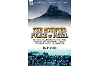 The Mounted Police of Natal: The Zulu War, the Boer War, the Zulu Rebellion and Policing the Colonial Frontier in South Africa 1873-1906