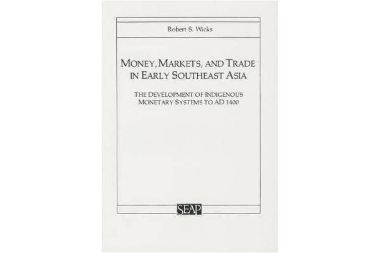 Money, Markets, and Trade in Early Southeast Asia: The Development of Indigenous Monetary Systems to AD 1400