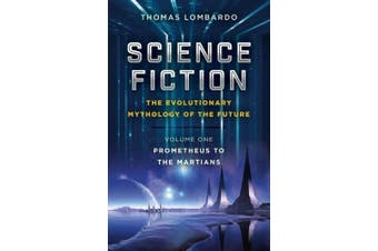 Science Fiction - The Evolutionary Mythology of the Future: Volume One, Prometheus to the Martians