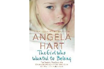 The Girl Who Wanted to Belong: The True Story of a Devastated Little Girl and the Foster Carer who Healed her Broken Heart (Angela Hart)
