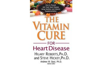 The Vitamin Cure for Heart Disease: How to Prevent and Treat Heart Disease Using Nutrition and Vitamin Supplementation (Vitamin Cure)