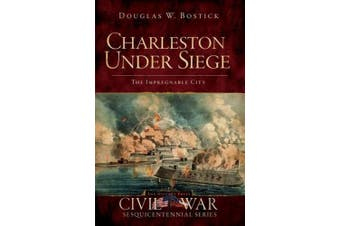 Charleston Under Siege: The Impregnable City (Civil War Sesquicentennial)