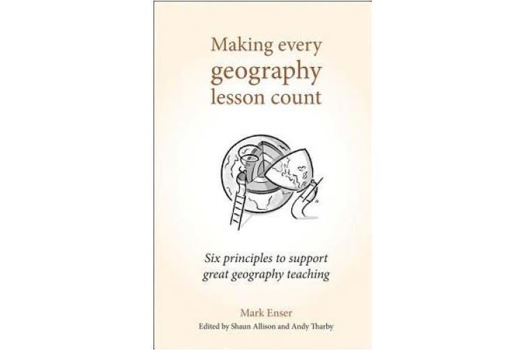 Making Every Geography Lesson Count: Six principles to support great geography teaching