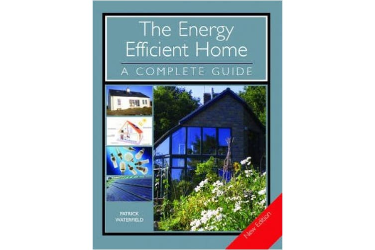 The Energy Efficient Home: A Complete Guide - New Edition