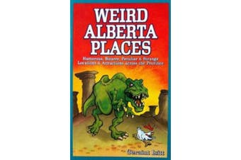 Weird Alberta Places: Humorous, Bizarre, Peculiar & Strange Locations & Attractions Across the Province