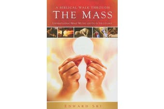 A Biblical Walk Through the Mass: Understanding What We Say and Do in the Liturgy