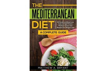 The Mediterranean Diet: A Complete Guide: Includes 50 Quick and Simple Low Calorie/High Protein Recipes For Busy Professionals and Mothers to Lose Weight, Burn Fat, Reduce Stress, and Increase Energy