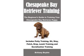 Chesapeake Bay Retriever Training: The Beginner's Guide to Training Your Chesapeake Bay Retriever Puppy: Includes Potty Training, Sit, Stay, Fetch, Drop, Leash Training and Socialization Training
