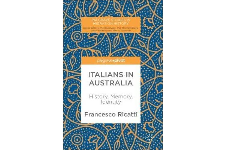 Italians in Australia: History, Memory, Identity (Palgrave Studies in Migration History)