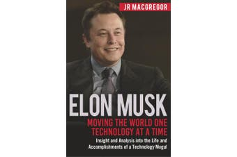 Elon Musk: Moving the World One Technology at a Time: Insight and Analysis into the Life and Accomplishments of a Technology Mogul (Billionaire Visionaries)