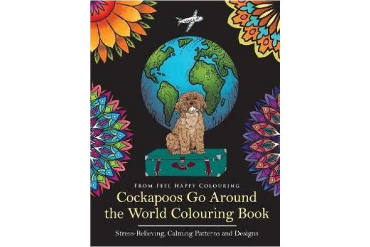 Cockapoos Go Around the World Colouring Book: Stress-Relieving, Calming Patterns and Designs Volume 1 (Cockapoos Go Around the World)